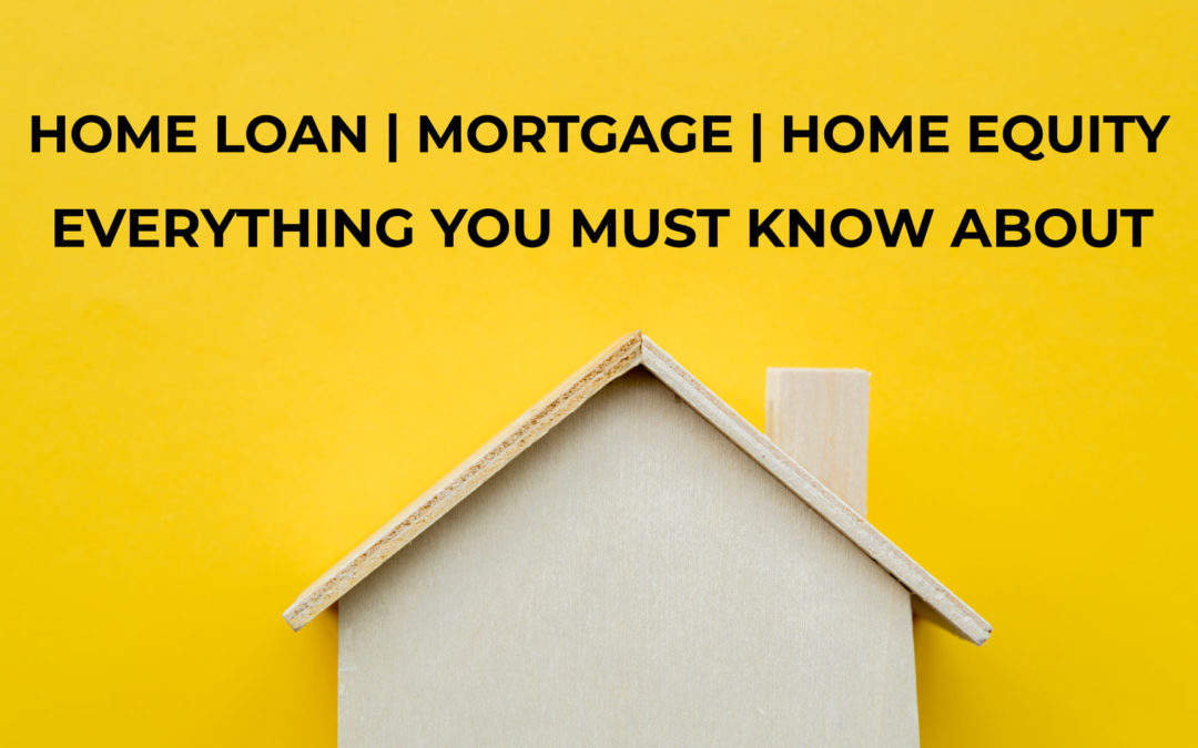Home Loan vs Mortgage vs Home Equity loan – Everything you want to know